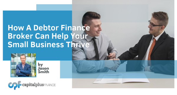 How a Debtor Finance broker can help your small business thrive