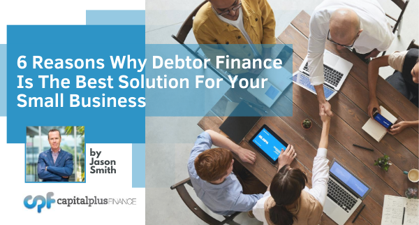 Six reasons why Debtor Finance may be the best solution for your small business